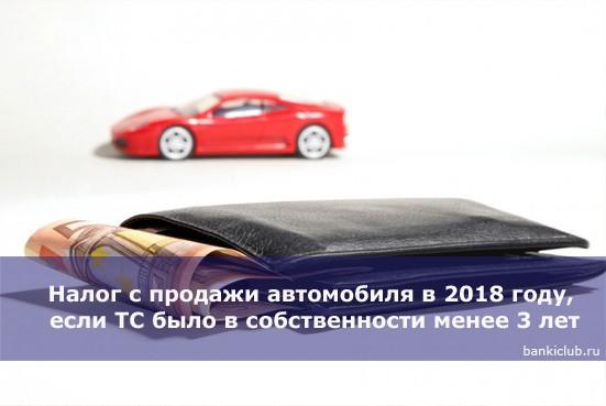 Налог с продажи автомобиля в 2018 году, если ТС было в собственности менее 3 лет