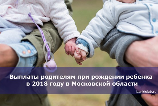 Выплаты родителям при рождении ребенка в 2018 году в Московской области