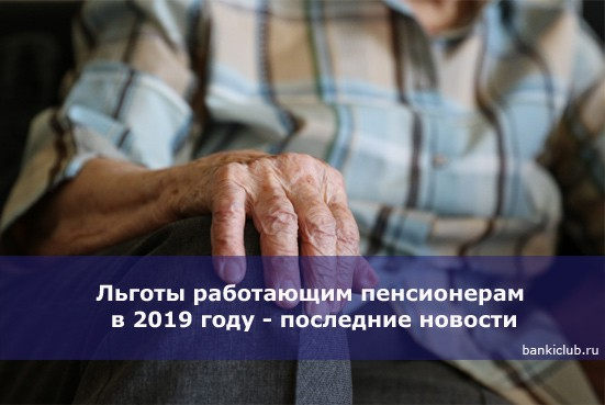 Льготы работающим пенсионерам в 2019 году — последние новости
