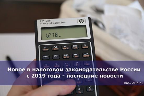 Новое в налоговом законодательстве России с 2019 года — последние новости