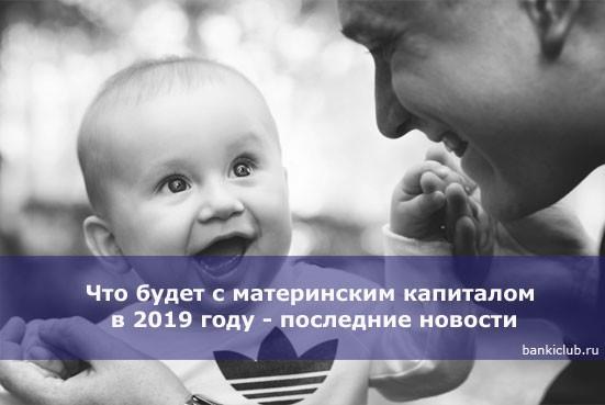 Что будет с материнским капиталом в 2019 году — последние новости