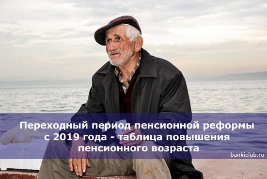 Переходный период пенсионной реформы с 2019 года — таблица повышения пенсионного возраста