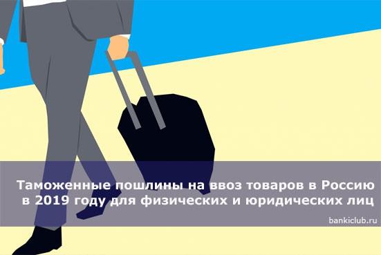 Таможенные пошлины на ввоз товаров в Россию в 2019 году для физических и юридических лиц