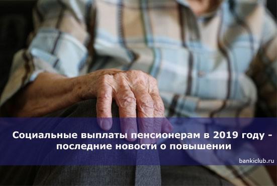 Социальные выплаты пенсионерам в 2019 году — последние новости о повышении