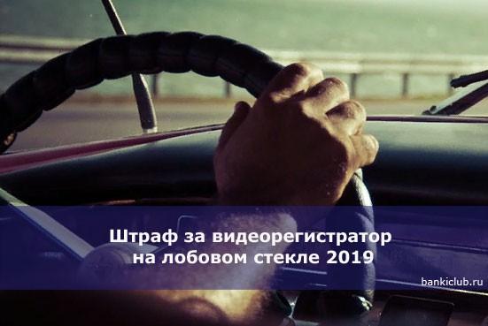 Штраф за видеорегистратор на лобовом стекле 2019