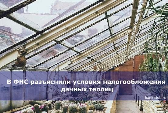 В ФНС разъяснили условия налогообложения дачных теплиц