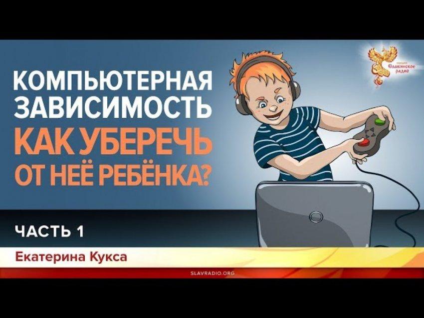Компьютерная зависимость. Как уберечь от неё ребенка? Екатерина Кукса. Часть 1