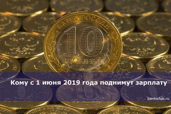 Кому с 1 июня 2019 года поднимут зарплату