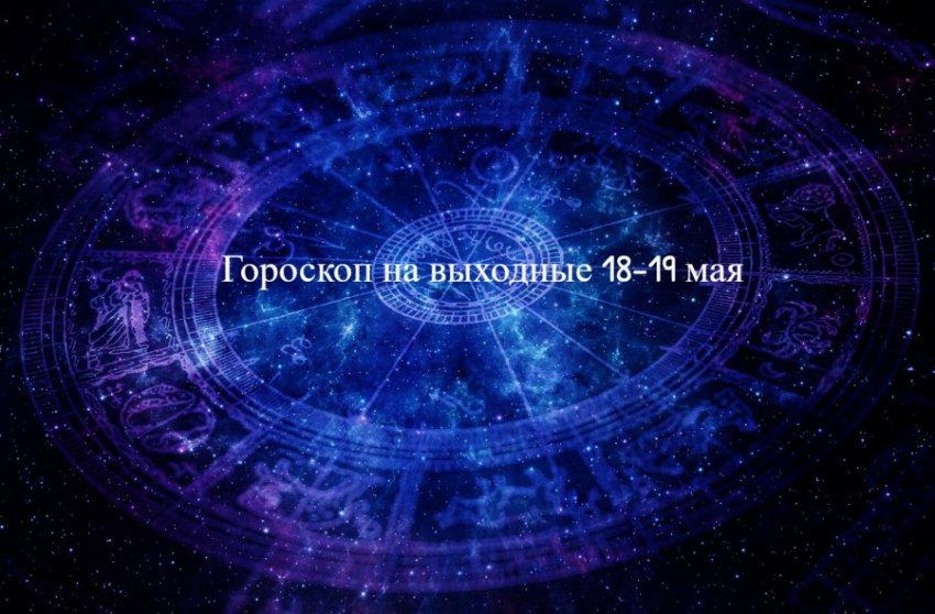 Гороскоп на выходные 18-19 мая для всех знаков Зодиака