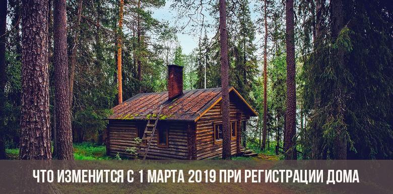 Что изменится с 1 марта 2019 при регистрации дома